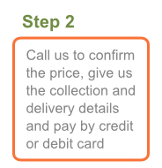 Step 2: Call us to confirm the price, give us the collection and delivery details and pay by credit or debit card